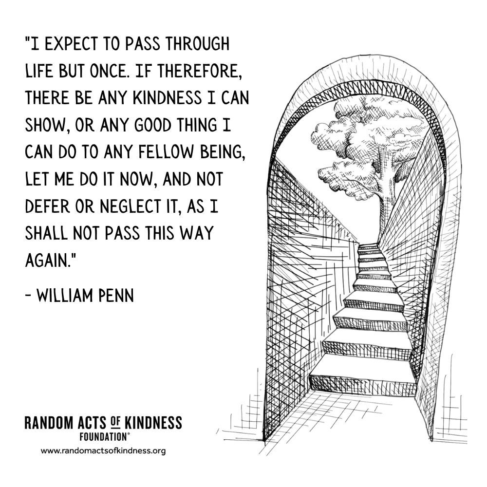 Quotation: I expect to pass through life but once. If therefore, there be any kindness I can show, or any good thing I can do to any fellow being, let me do it now, and not defer or neglect it, as I shall not pass this way again. William Penn