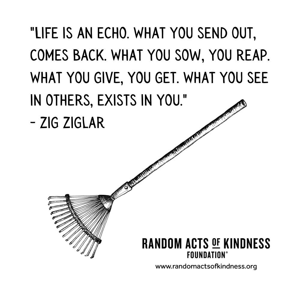 Quotation: Life is an echo. What you send out, comes back. What you sow, you reap. What you give, you get. What you see in others, exists in you. Zig Ziglar