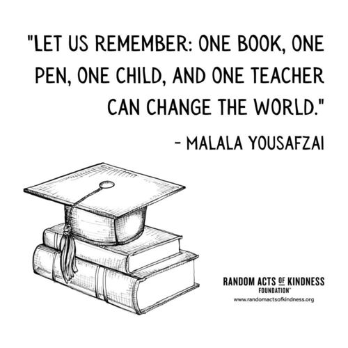 Let us remember: one book, one pen, one child, and one teacher can change the world. Malala Yousafzai