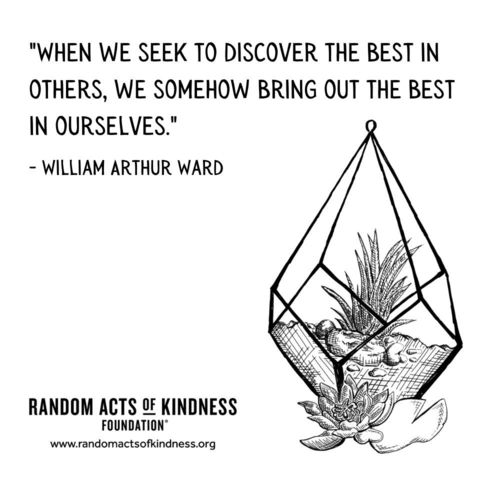 When we seek to discover the best in others, we somehow bring out the best in ourselves. William Arthur Ward