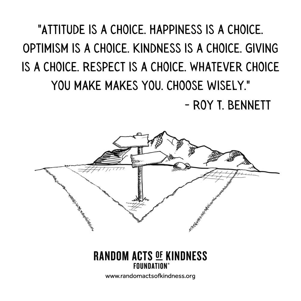 Quotation: Attitude is a choice. Happiness is a choice. Optimism is a choice. Kindness is a choice. Giving is a choice. Respect is a choice. Whatever choice you make makes you. Choose wisely. Roy T. Bennett