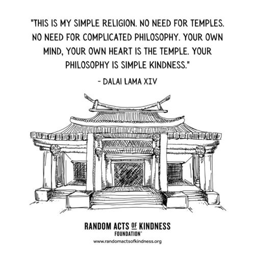 """""""This is my simple religion. No need for temples. No need for complicated philosophy. Your own mind, your own heart is the temple. Your philosophy is simple kindness.""""  Dalai Lama XIV"""