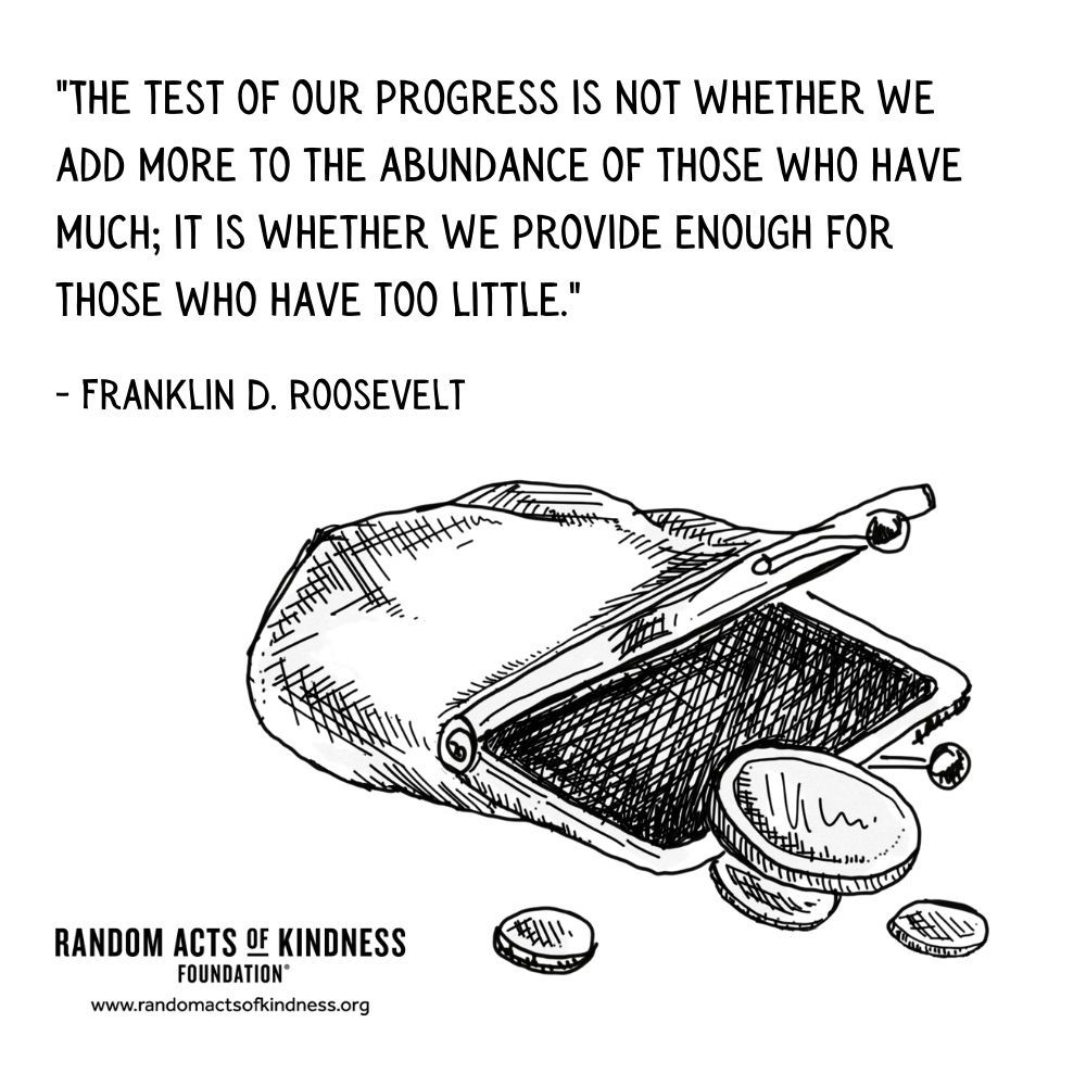 Quotation: The test of our progress is not whether we add more to the abundance of those who have much; it is whether we provide enough for those who have too little. Franklin D. Roosevelt