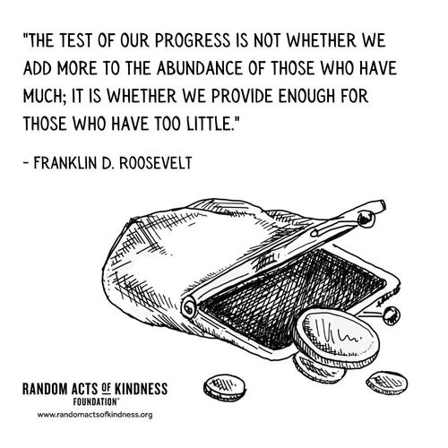 The test of our progress is not whether we add more to the abundance of those who have much; it is whether we provide enough for those who have too little. Franklin D. Roosevelt