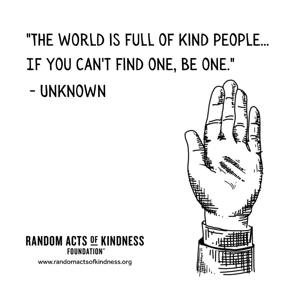 Quotation: The world is full of kind people... If you can't find one, be one Unknown